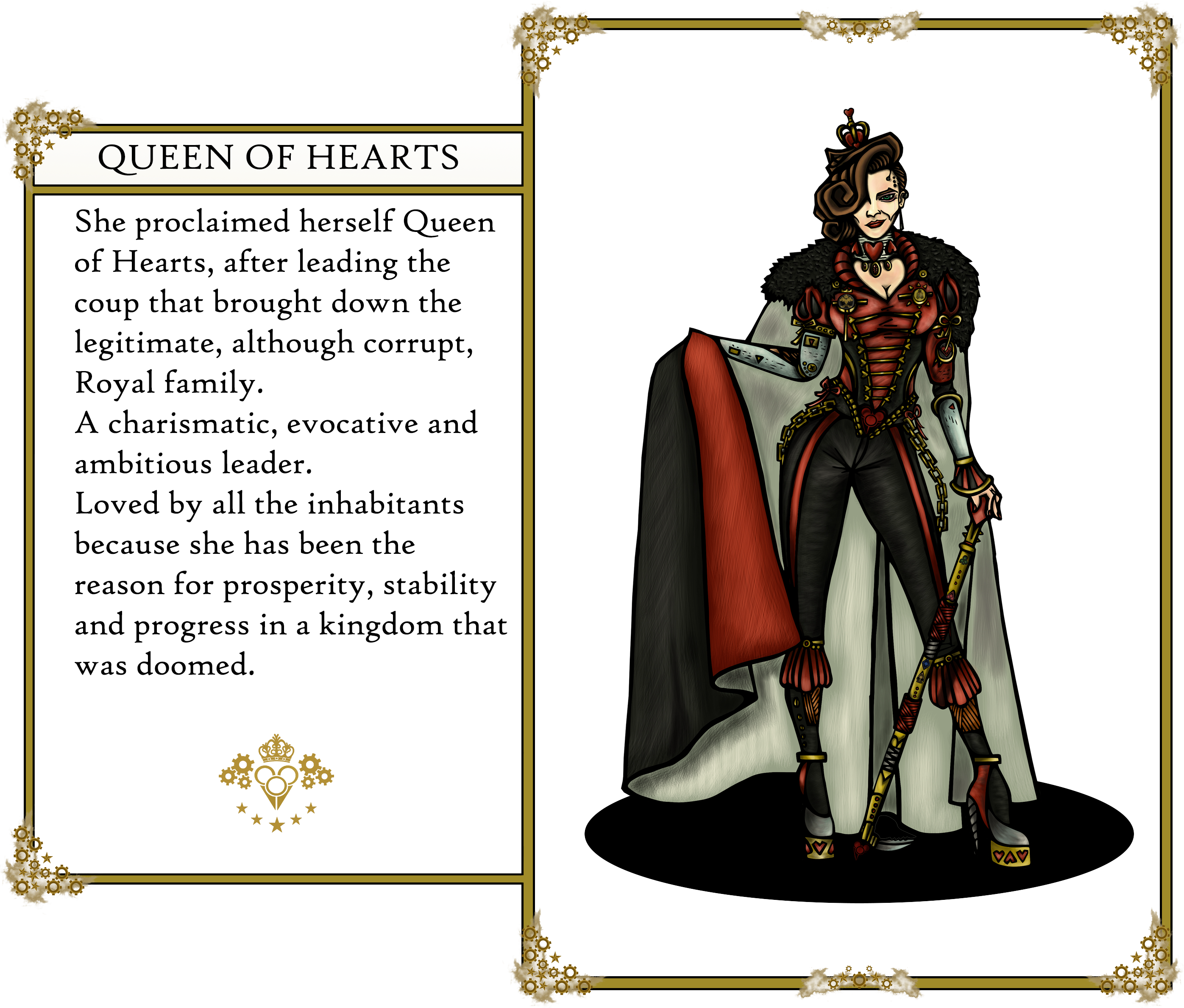The Oz's tales. Queen of Hearts:                          She proclaimed herself Queen of Hearts, after leading the coup that brought down the legitimate, although corrupt, Royal family.                          A charismatic, evocative and ambitious leader. Loved by all the inhabitants because she has been the reason for prosperity,                          stability and progress in a kingdom that was doomed.