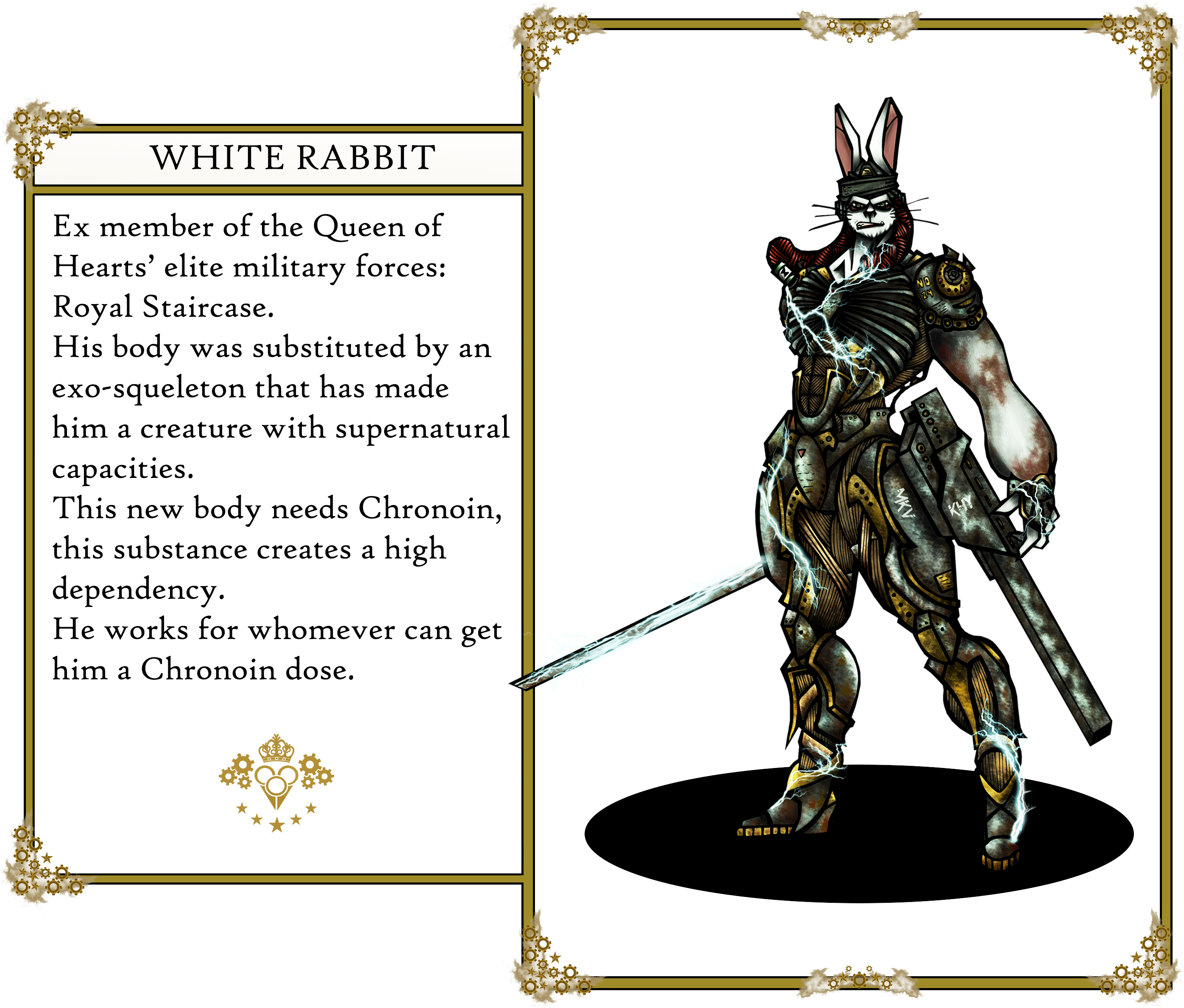The Oz's tales. White Rabbit:                          Ex member of the Queen of Hearts' elite military forces: Royal Staircase.                          His body was substituted by an exo-squeleton that has made him a creature with supernatural capacities.                          This new body needs Chronoin, this substance creates a high dependency. He works for whomever can get him a Chronoin dose.